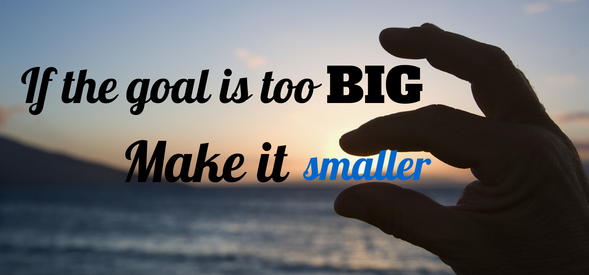 If the goal is too big, make it smaller