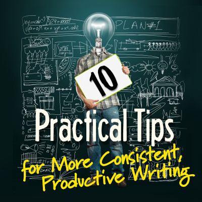 10 Practical Tips for More Consistent Productive Writing